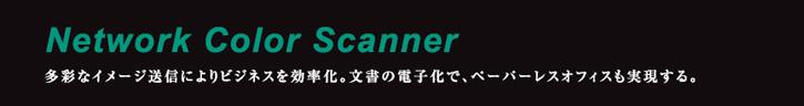 Network Color Scanner 多彩なイメージ送信によりビジネスを効率化。文書の電子化で、ペーパーレスオフィスも実現する。